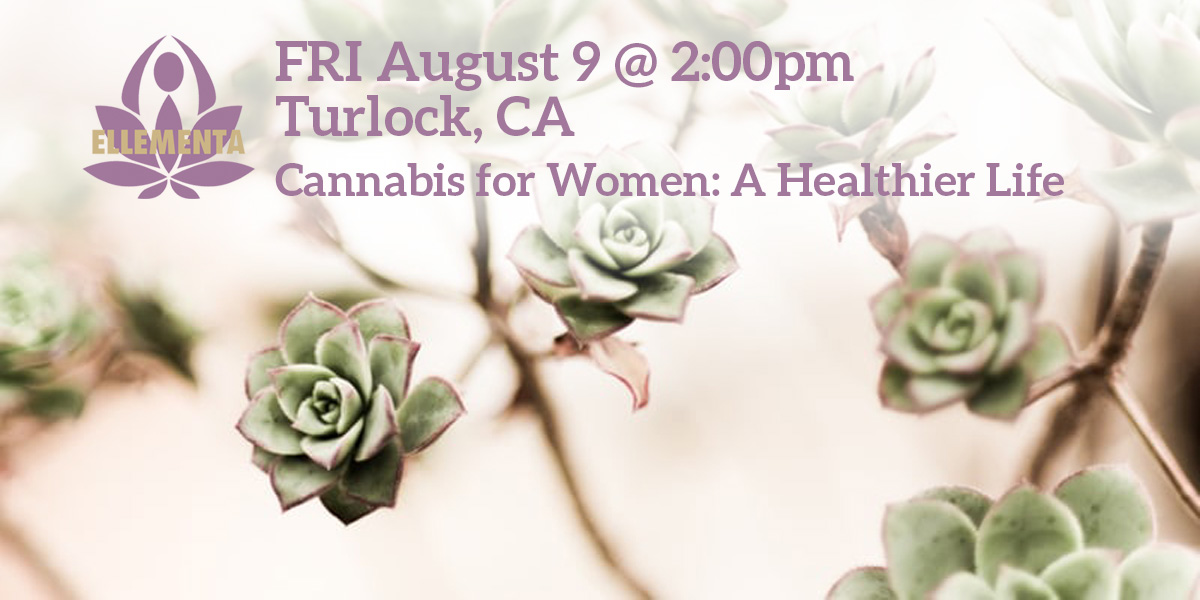 Ellementa CA Central Valley (Turlock): Cannabis for Women: A Healthier Life